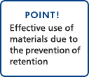 POINT!Effective use of materials due to the prevention of retention