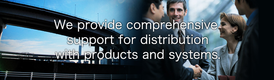 We provide comprehensive support for distribution with products and systems.